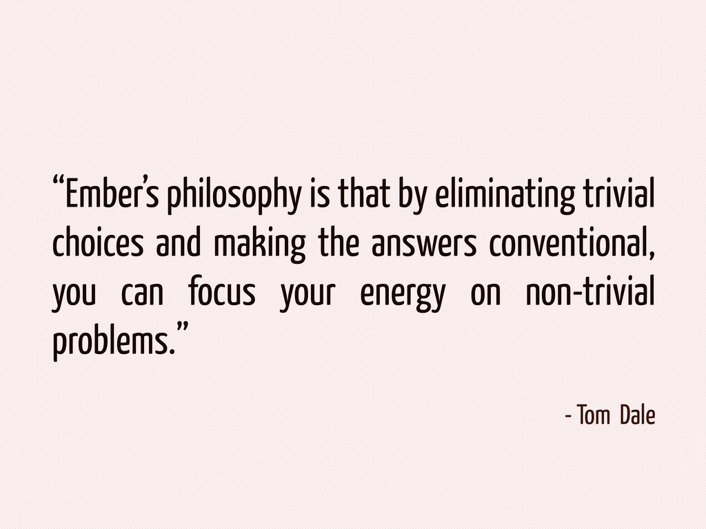 """Ember's philosophy is that by eliminating triv..."
