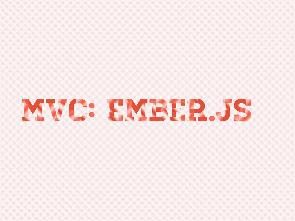 MVC: Ember.js MVC: Ember.js MVC: Ember.js