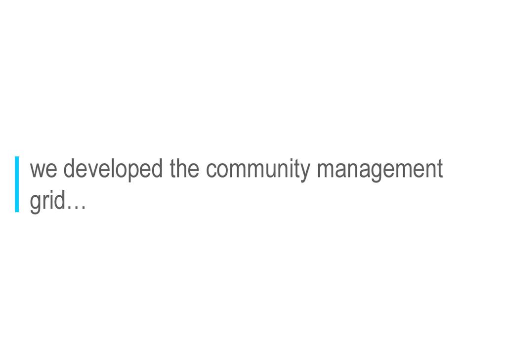 we developed the community management grid…