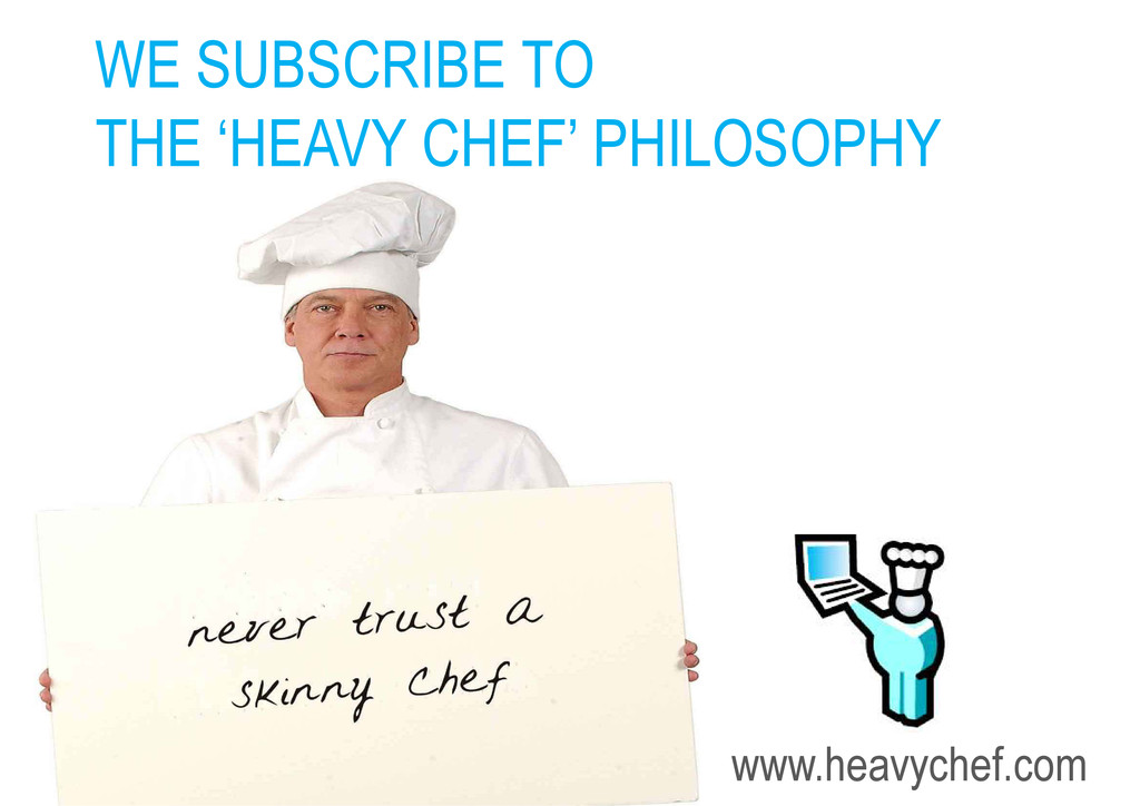 WE SUBSCRIBE TO THE 'HEAVY CHEF' PHILOSOPHY www...