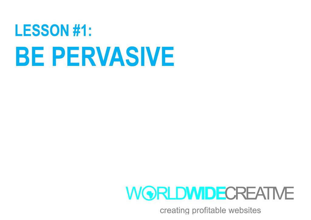LESSON #1: BE PERVASIVE