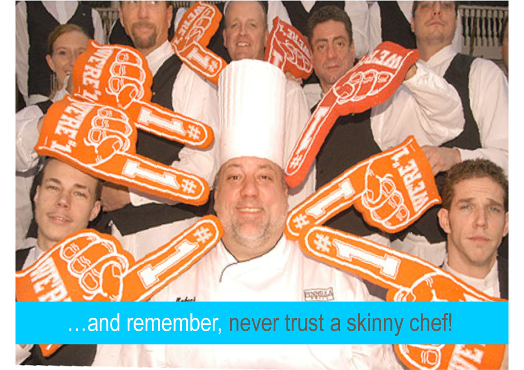 …and remember, never trust a skinny chef!