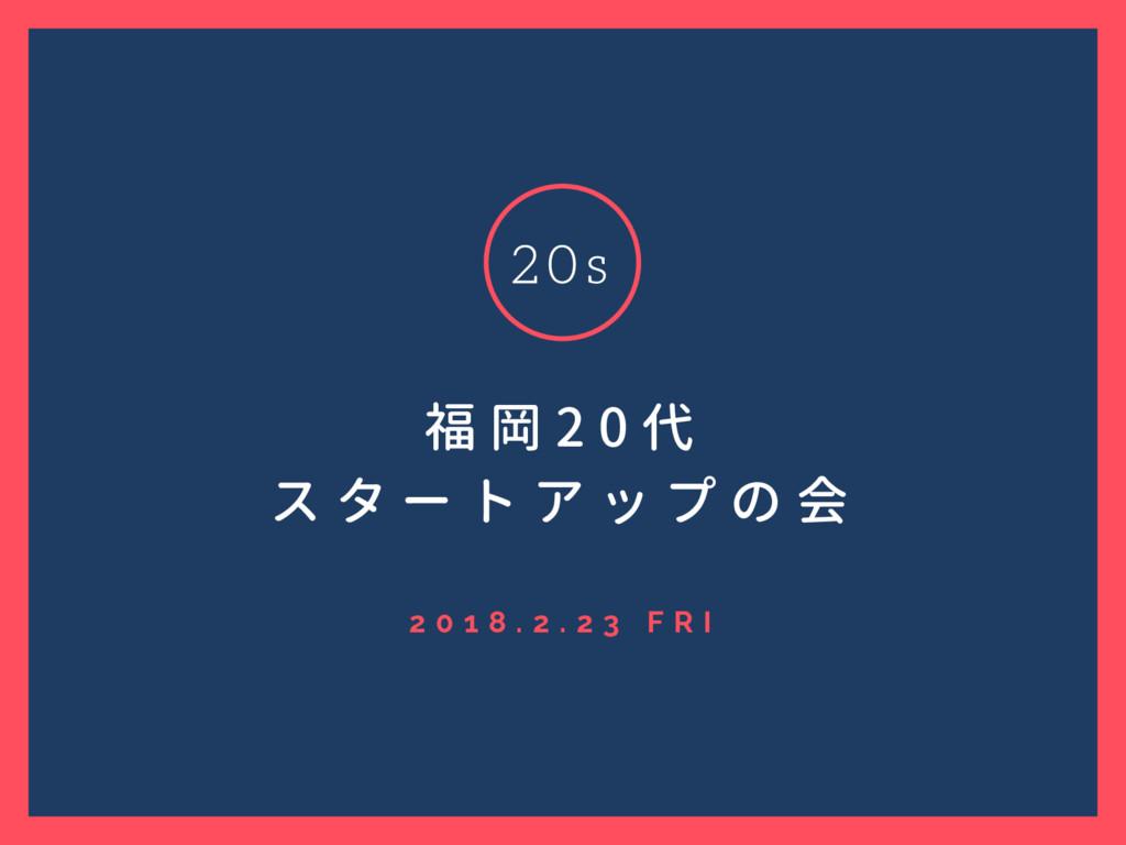 2 0 1 8 . 2 . 2 3 F R I 福 岡 2 0 代 ス タ ー ト ア ッ プ...