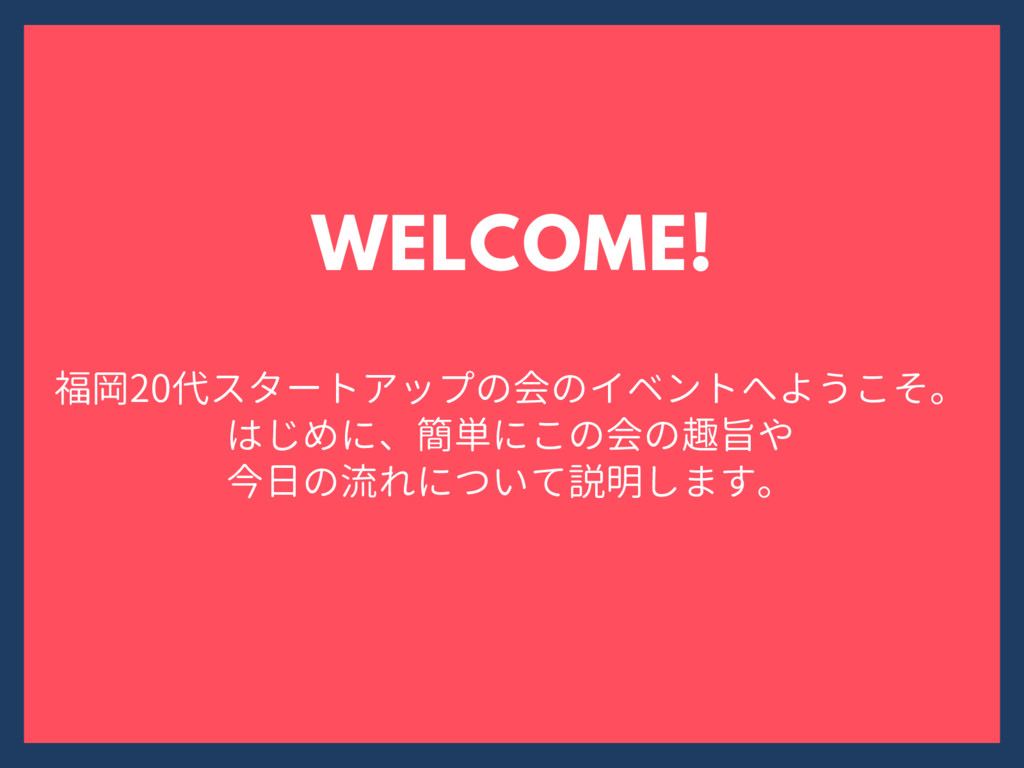 福岡20代スタートアップの会のイベントへようこそ。 はじめに、簡単にこの会の趣旨や 今日の流れ...