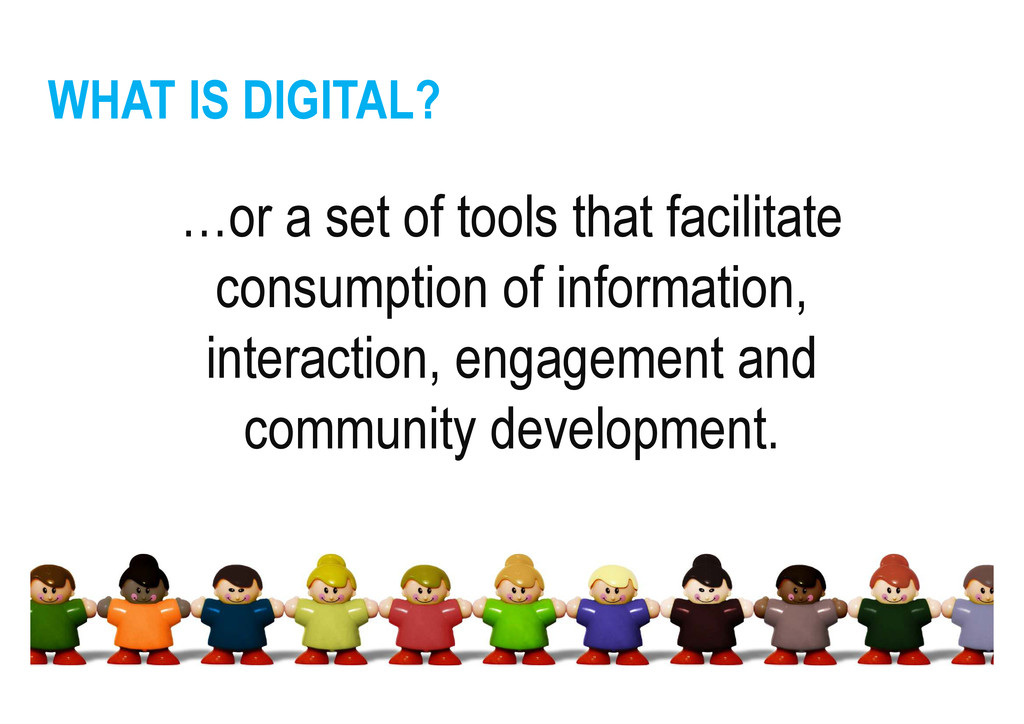 WHAT IS DIGITAL? …or a set of tools that facili...