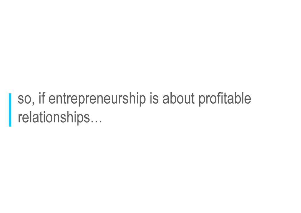 so, if entrepreneurship is about profitable rel...