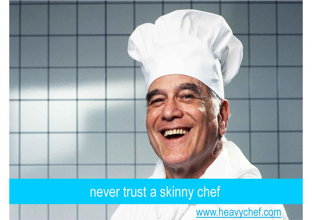 never trust a skinny chef www.heavychef.com