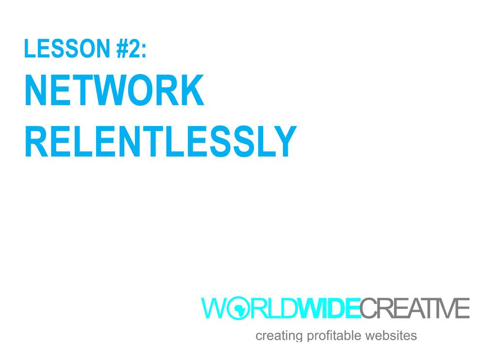 LESSON #2: NETWORK RELENTLESSLY RELENTLESSLY