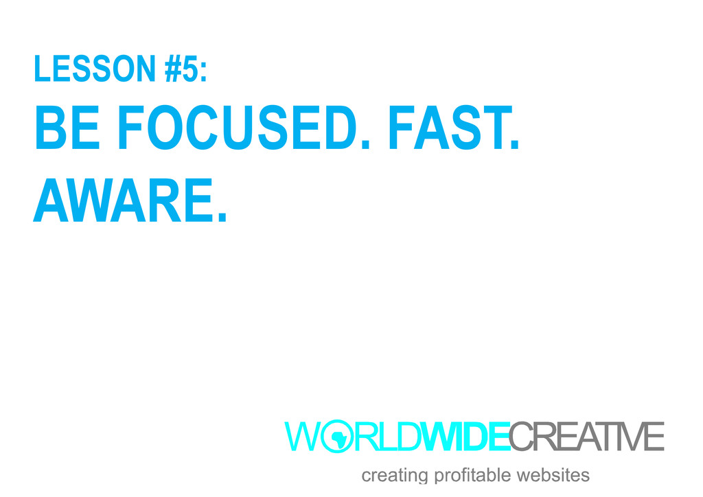 LESSON #5: BE FOCUSED. FAST. AWARE. AWARE.