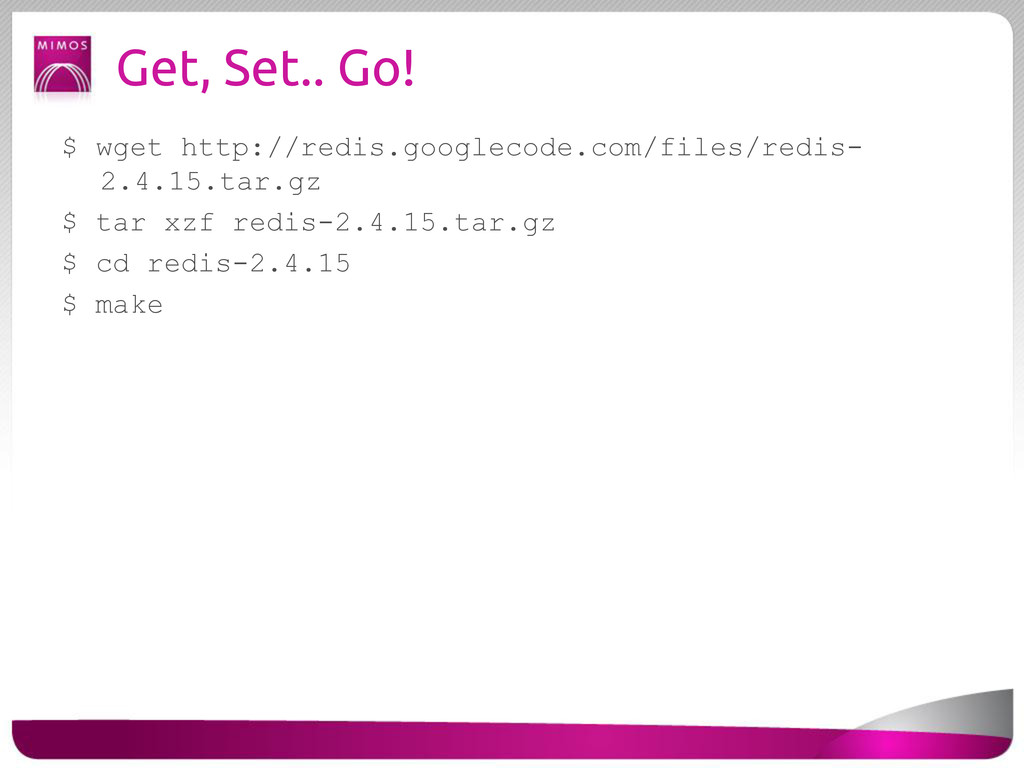 Get, Set.. Go! $ wget http://redis.googlecode.c...
