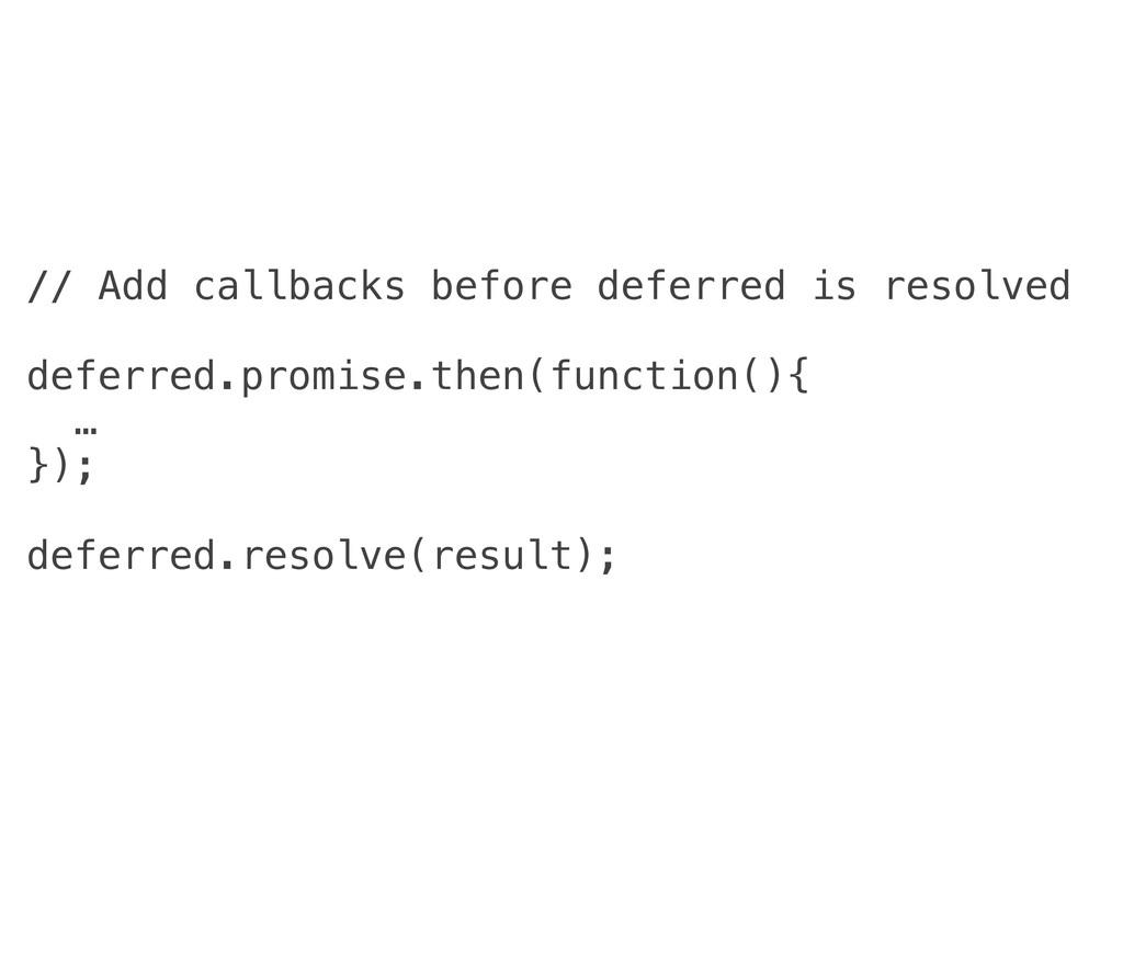 // Add callbacks before deferred is resolved de...