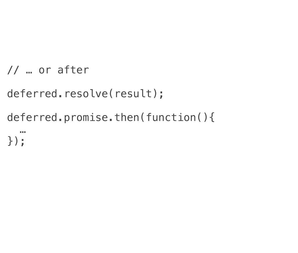 // … or after deferred.resolve(result); deferre...