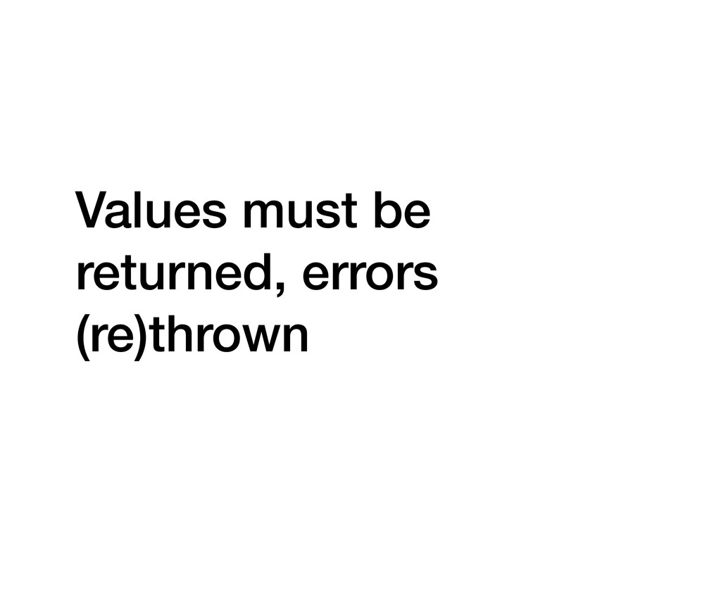 Values must be returned, errors (re)thrown