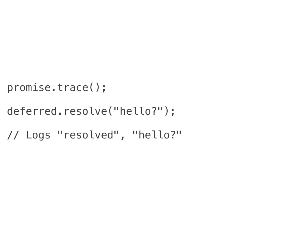 """promise.trace(); deferred.resolve(""""hello?""""); //..."""