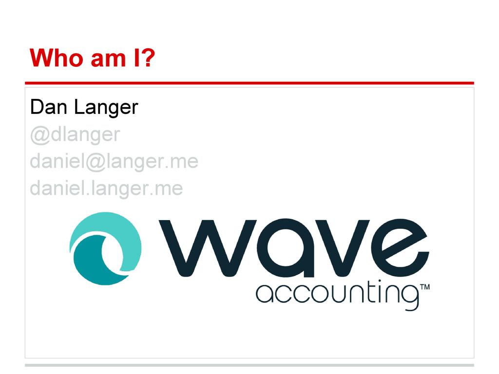 Who am I? Dan Langer @dlanger daniel@langer.me ...