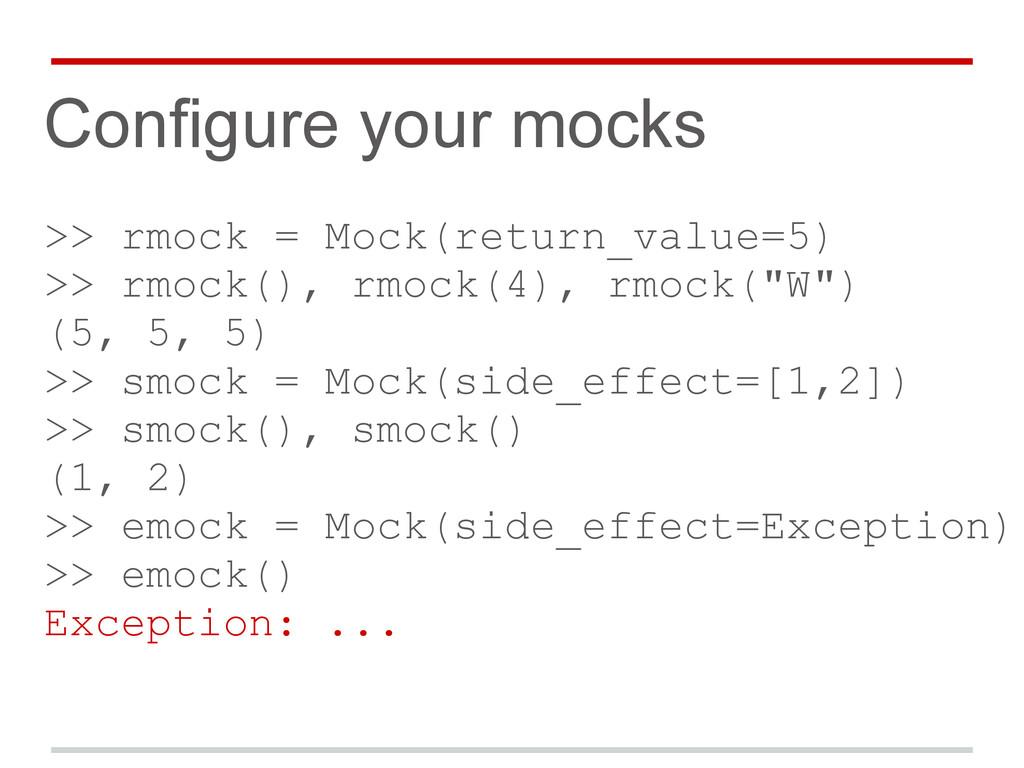 Configure your mocks >> rmock = Mock(return_val...