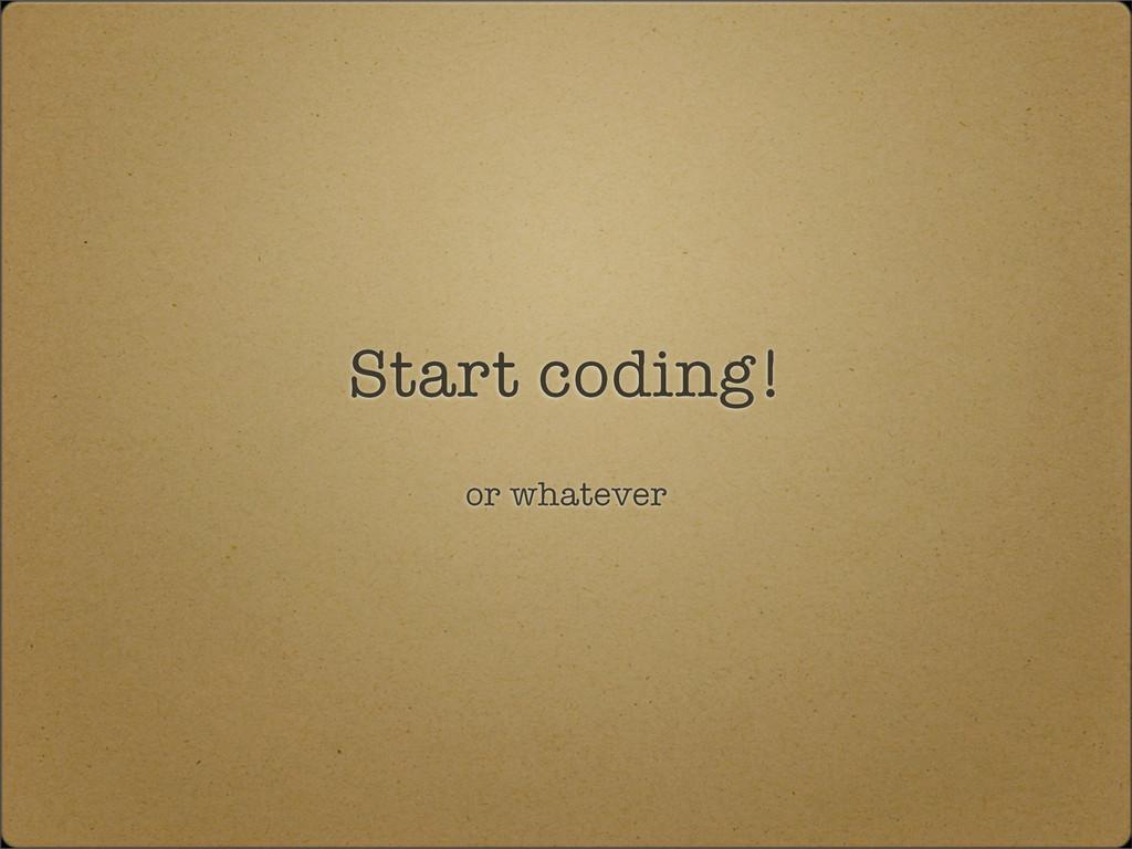 Start coding! or whatever