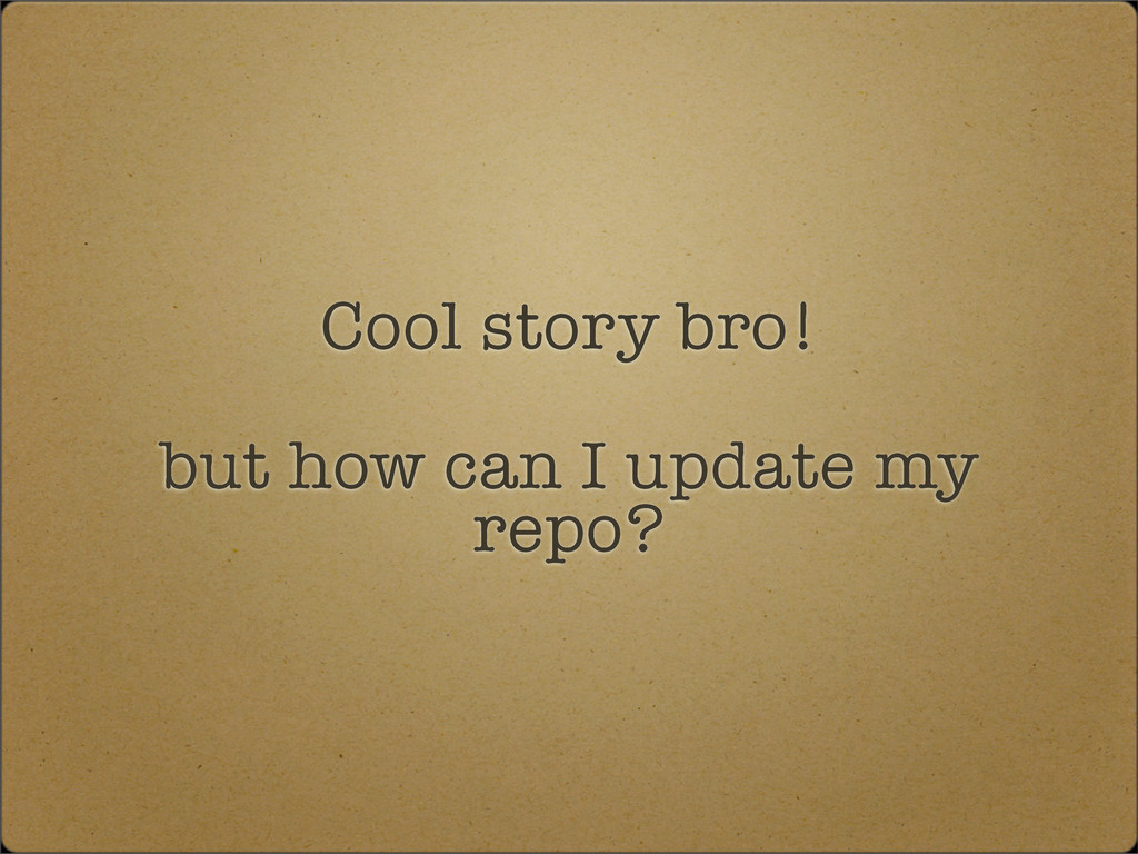 Cool story bro! but how can I update my repo?