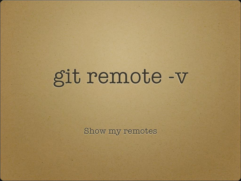 git remote -v Show my remotes