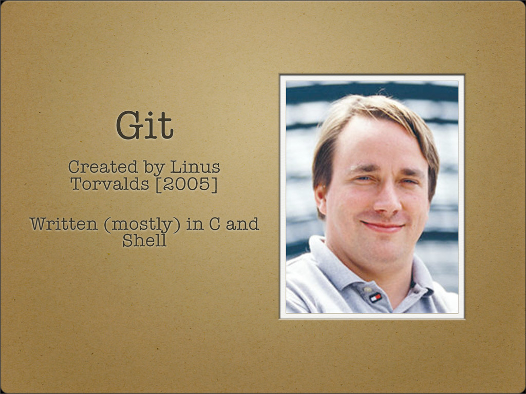 Git Created by Linus Torvalds [2005] Written (m...