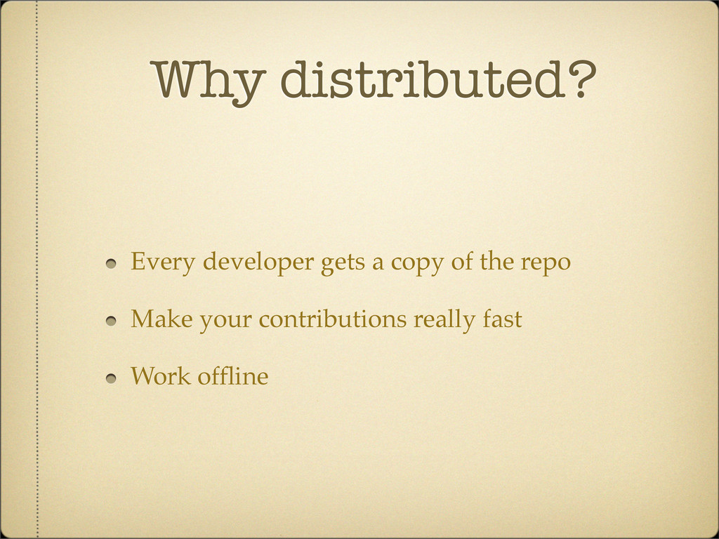 Why distributed? Every developer gets a copy of...