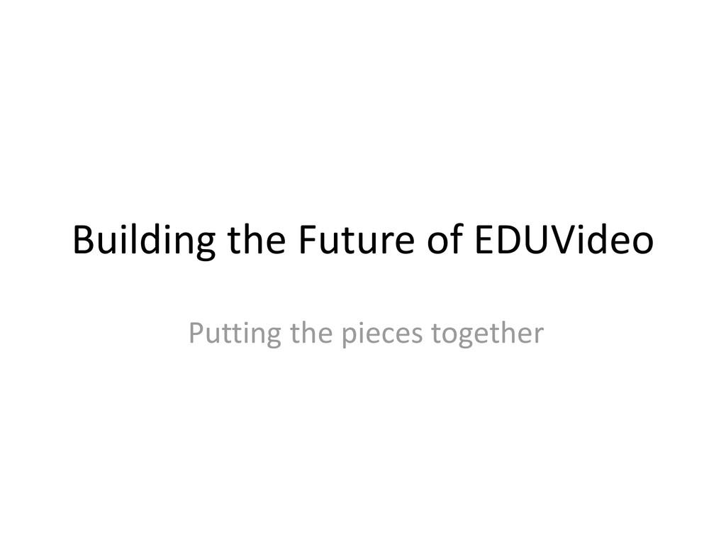 Building the Future of EDUVideo Putting the pie...