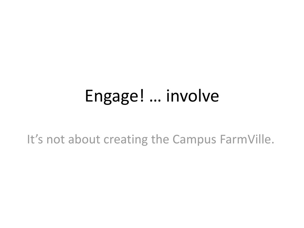 Engage! … involve It's not about creating the C...