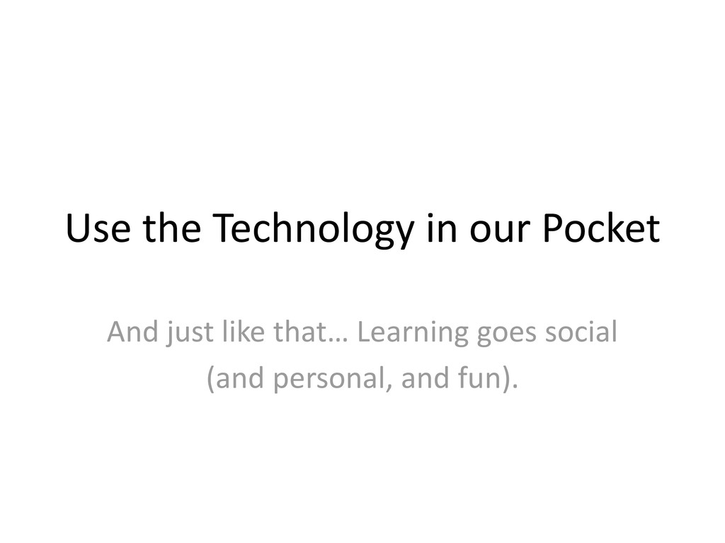 Use the Technology in our Pocket And just like ...