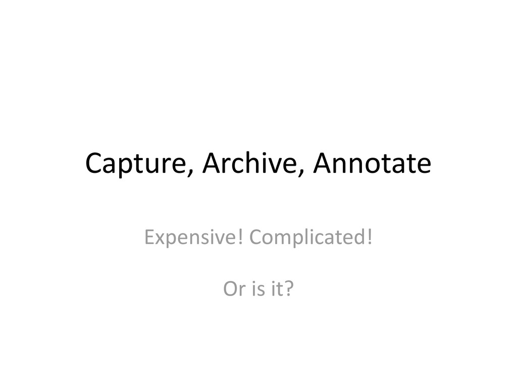 Capture, Archive, Annotate Expensive! Complicat...