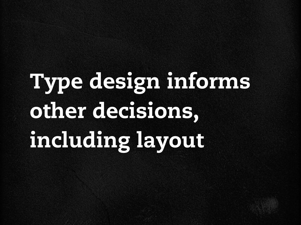 Type design informs other decisions, including ...