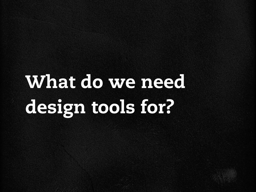 What do we need design tools for?