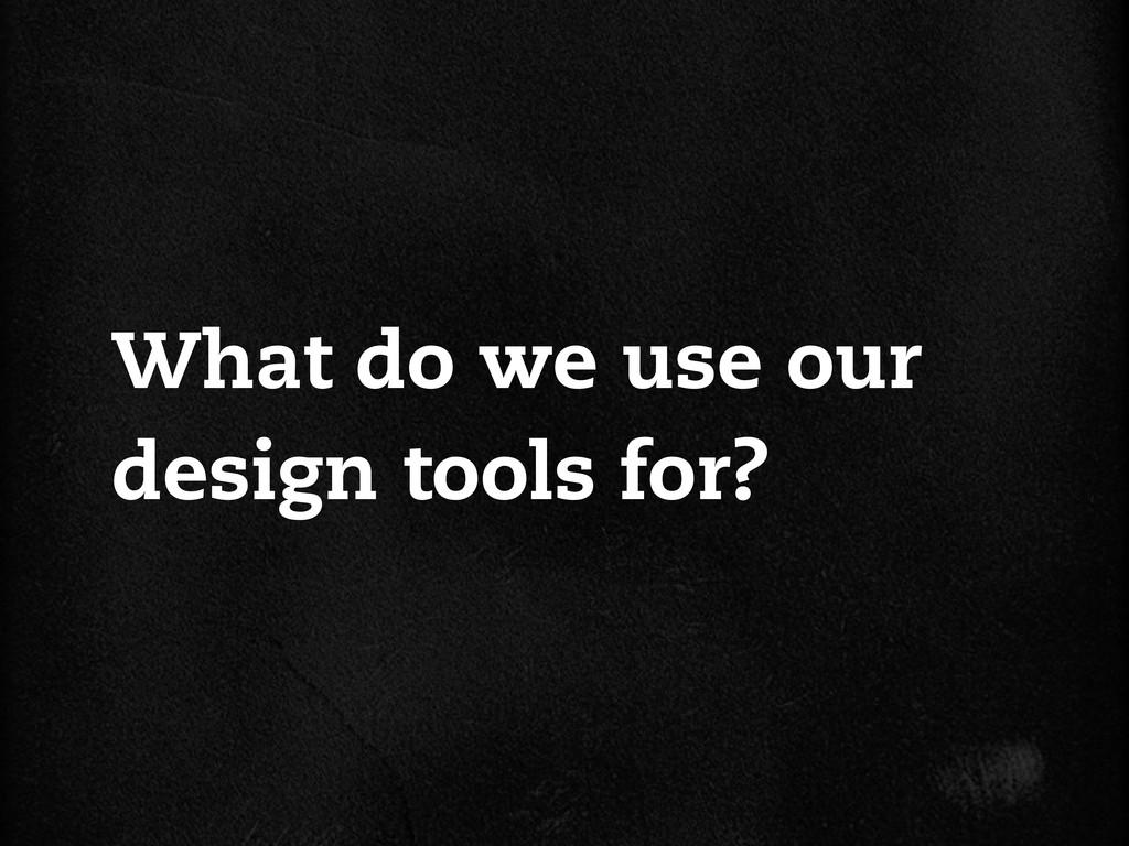 What do we use our design tools for?