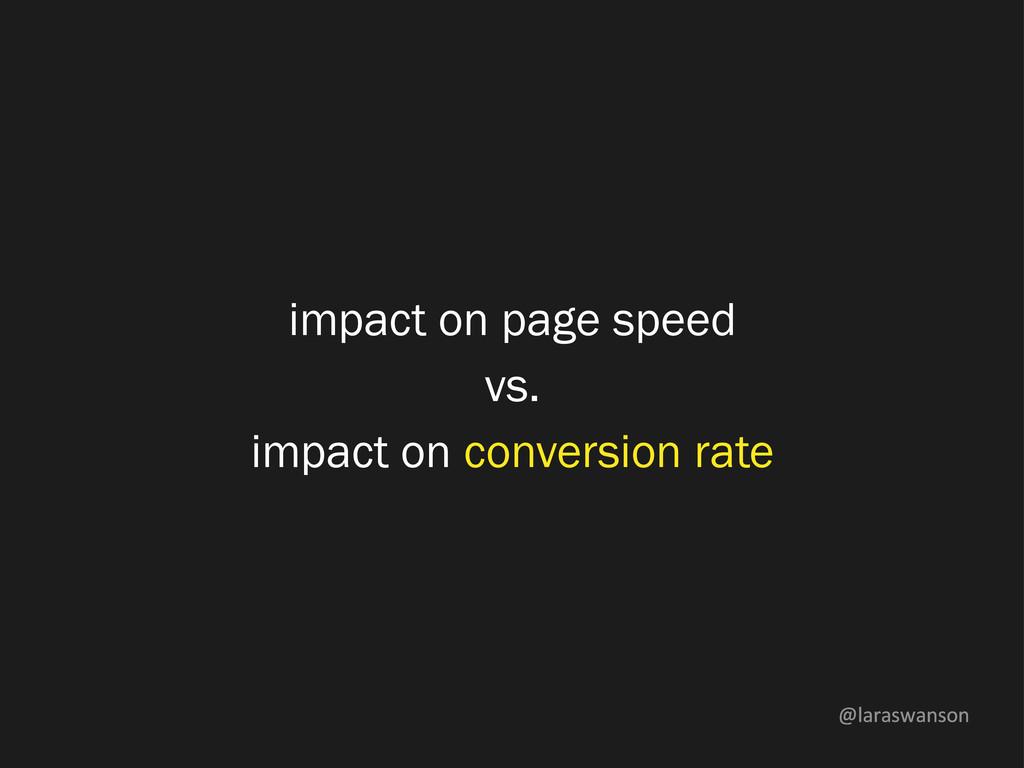 @laraswanson impact on page speed vs. impact on...