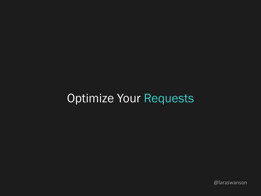@laraswanson Optimize Your Requests