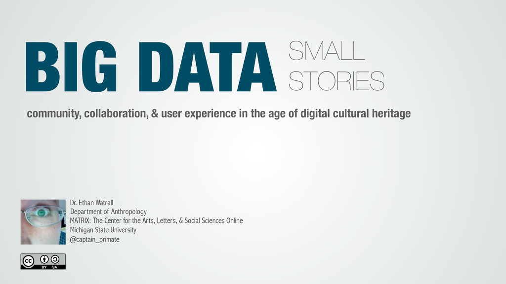 BIG DATA SMALL STORIES Dr. Ethan Watrall Depart...