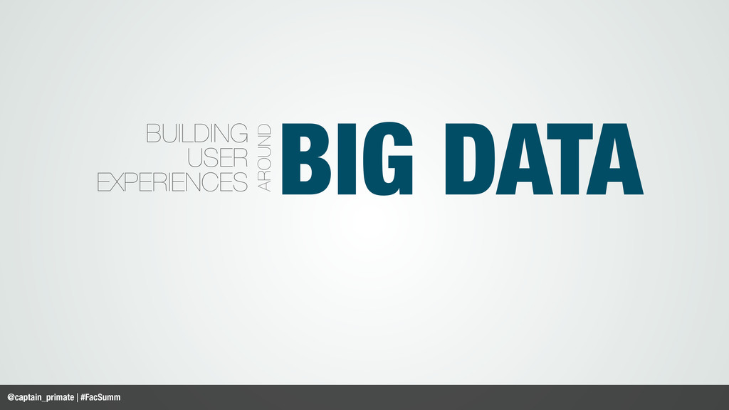 BIG DATA BUILDING USER EXPERIENCES AROUND @capt...