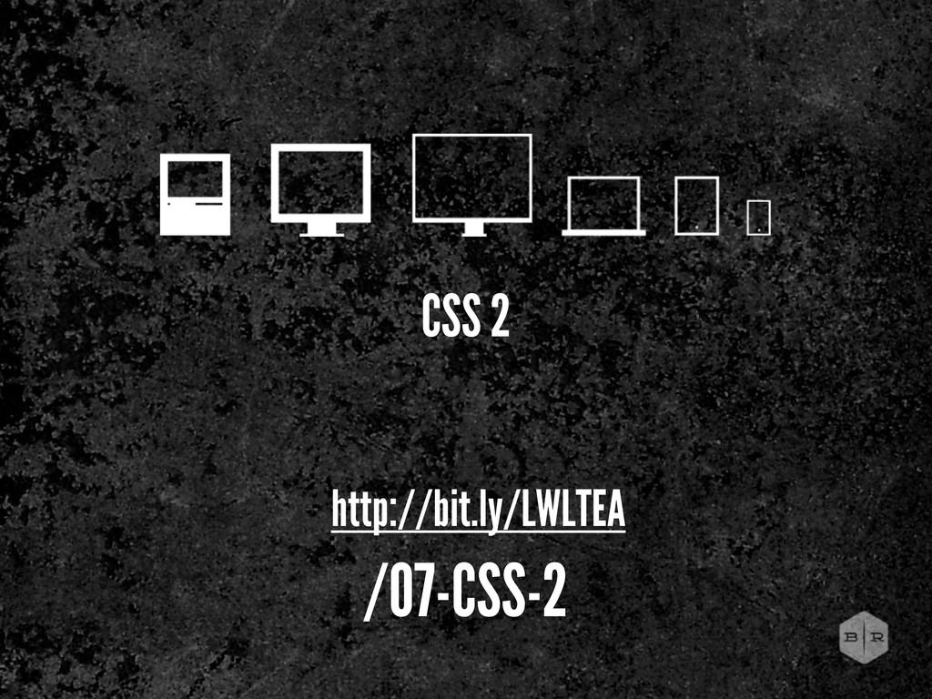 CSS 2 http://bit.ly/LWLTEA /07-CSS-2