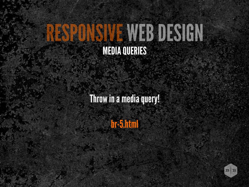 RESPONSIVE WEB DESIGN MEDIA QUERIES Throw in a ...