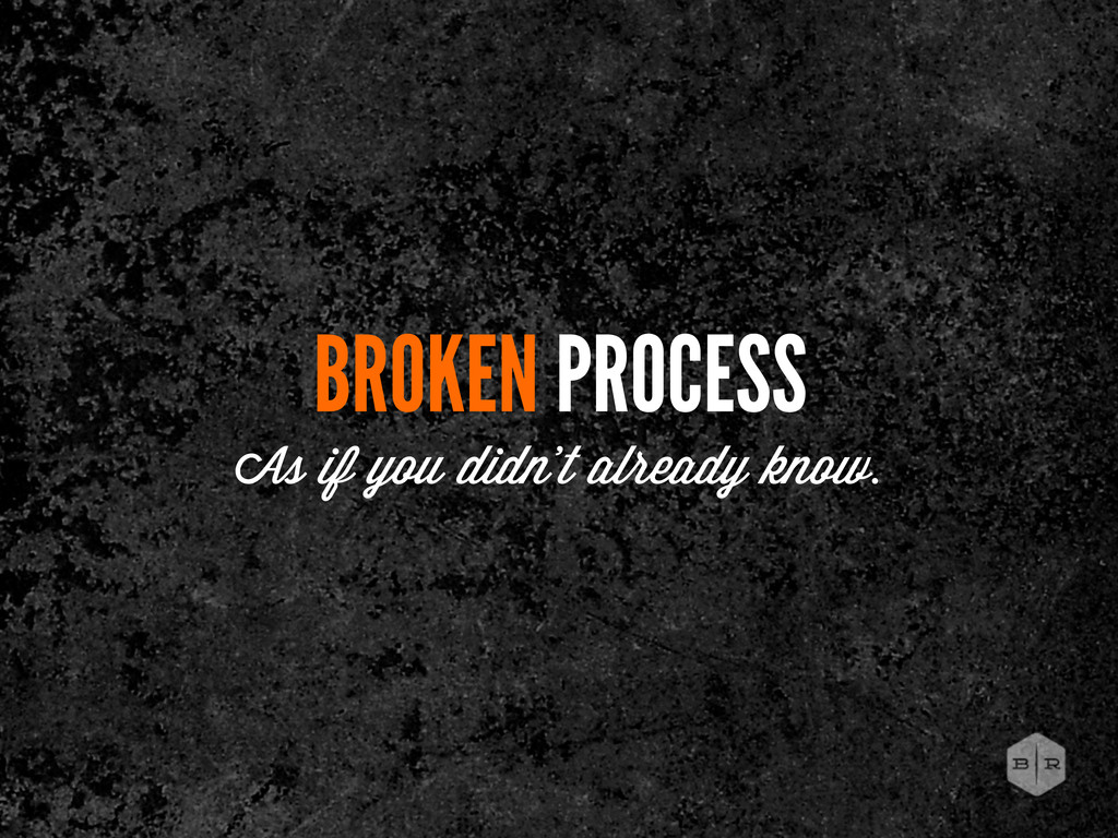 BROKEN PROCESS As if you didn't already know.