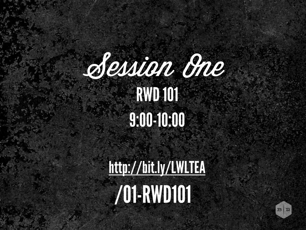 Session One RWD 101 9:00-10:00 http://bit.ly/LW...
