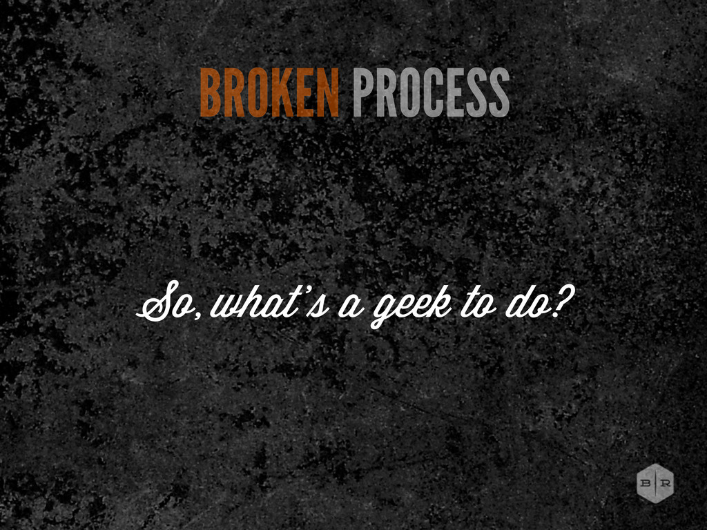 BROKEN PROCESS So, what' a geek to do?