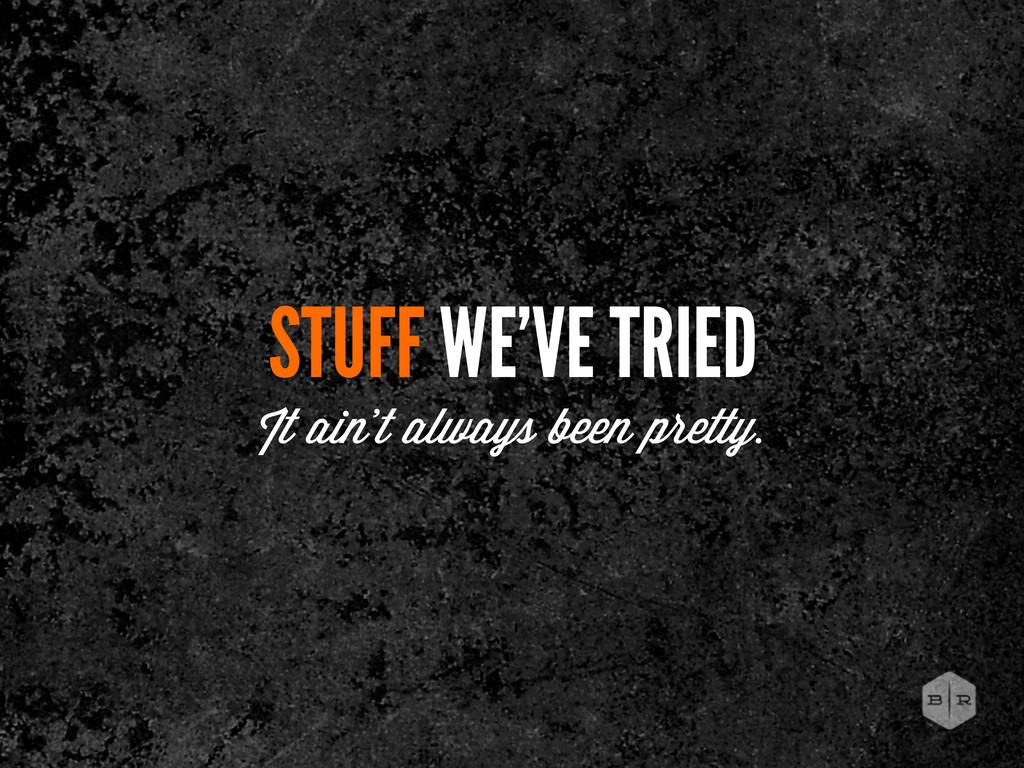 STUFF WE'VE TRIED It ain't always been pretty.