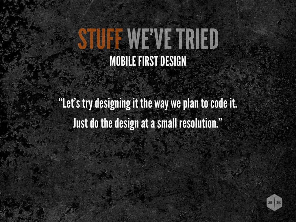 """MOBILE FIRST DESIGN """"Let's try designing it the..."""