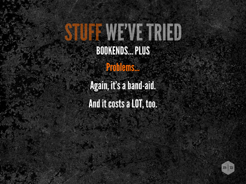 STUFF WE'VE TRIED BOOKENDS... PLUS Problems... ...