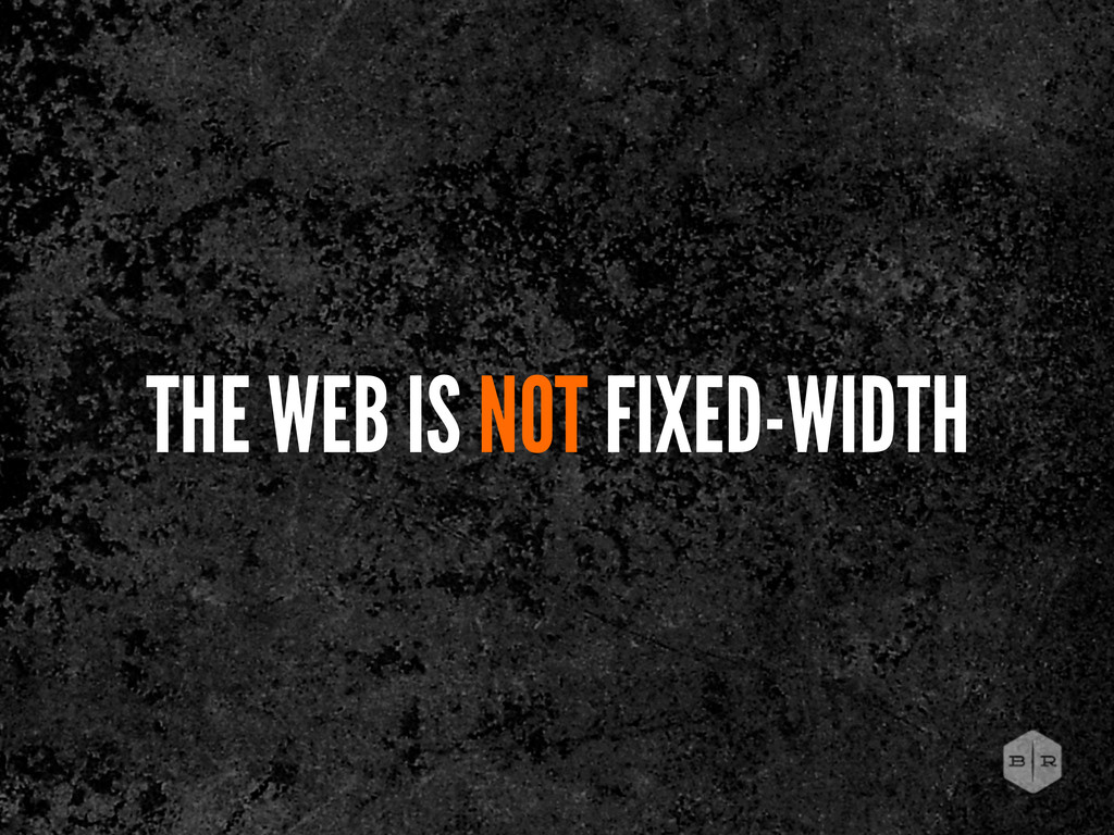 THE WEB IS NOT FIXED-WIDTH