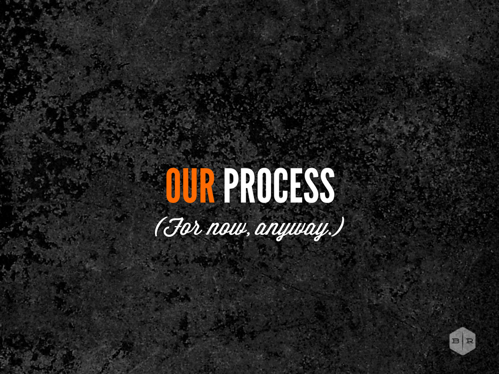 OUR PROCESS (For now, anyway.)