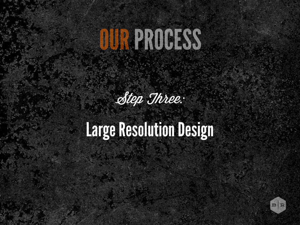 Large Resolution Design OUR PROCESS Step Three: