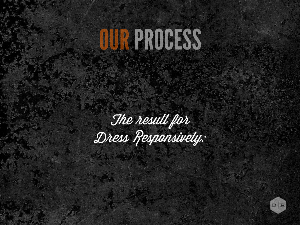 The esult for D ess Responsively: OUR PROCESS