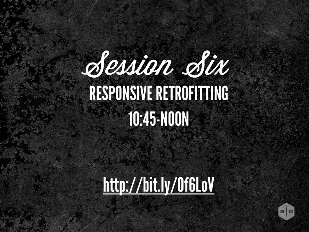 Session Six RESPONSIVE RETROFITTING 10:45-NOON ...