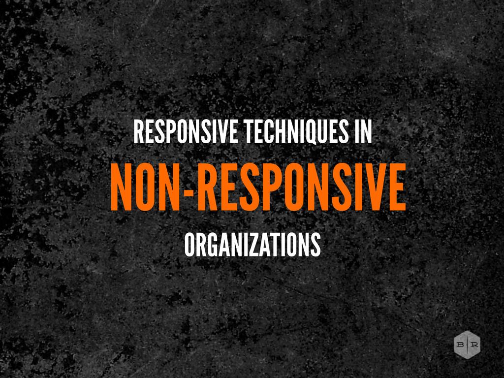 RESPONSIVE TECHNIQUES IN NON-RESPONSIVE ORGANIZ...